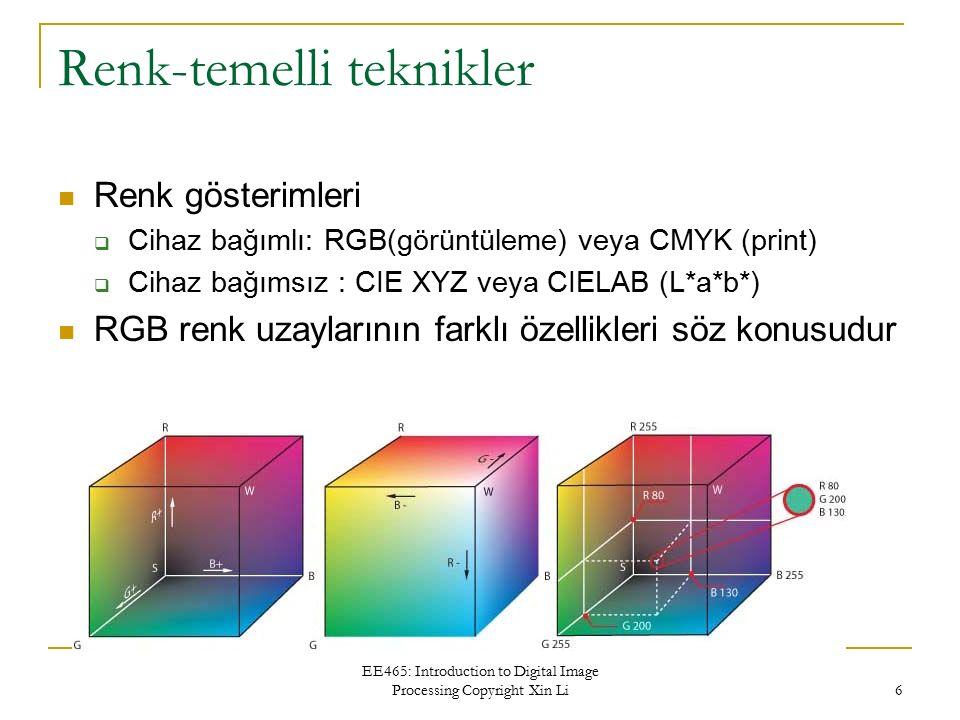 EE465: Introduction to Digital Image Processing Copyright Xin Li 6 Renk-temelli teknikler Renk gösterimleri  Cihaz bağımlı: RGB(görüntüleme) veya CMY