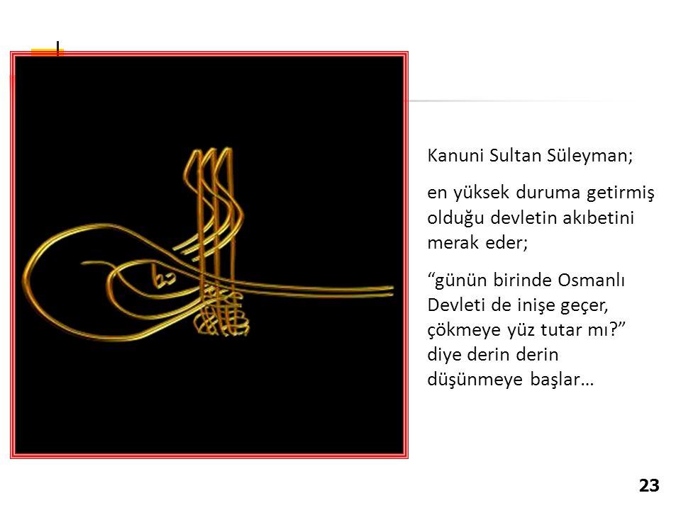 Kanuni Sultan Süleyman; en yüksek duruma getirmiş olduğu devletin akıbetini merak eder; günün birinde Osmanlı Devleti de inişe geçer, çökmeye yüz tutar mı? diye derin derin düşünmeye başlar… 23