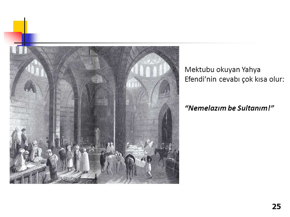 """Mektubu okuyan Yahya Efendi'nin cevabı çok kısa olur: """"Nemelazım be Sultanım!"""" 25"""