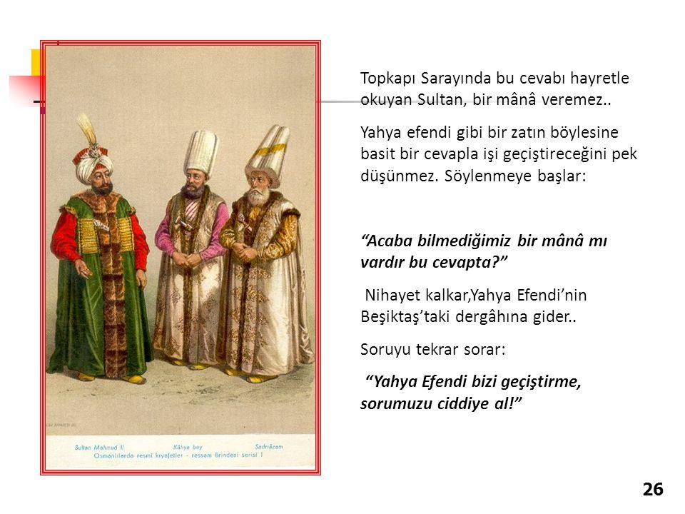 Topkapı Sarayında bu cevabı hayretle okuyan Sultan, bir mânâ veremez.. Yahya efendi gibi bir zatın böylesine basit bir cevapla işi geçiştireceğini pek