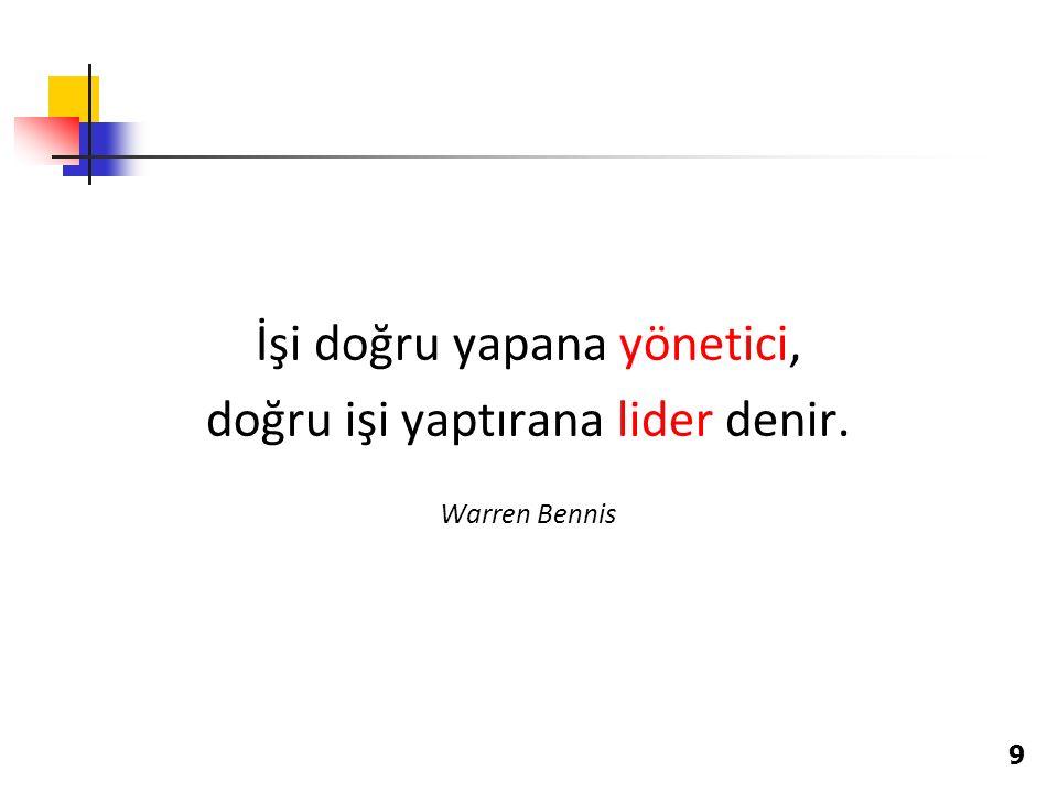 İşi doğru yapana yönetici, doğru işi yaptırana lider denir. Warren Bennis 9