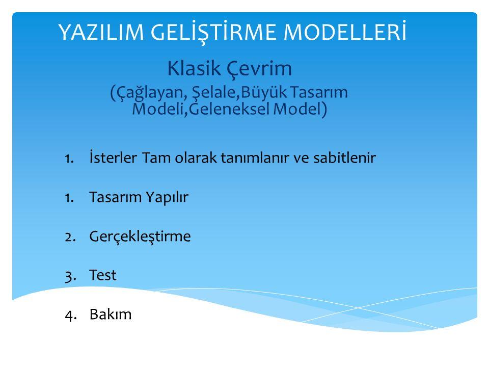YAZILIM GELİŞTİRME MODELLERİ Klasik Çevrim (Çağlayan, Şelale,Büyük Tasarım Modeli,Geleneksel Model) 1.İsterler Tam olarak tanımlanır ve sabitlenir 1.Tasarım Yapılır 2.Gerçekleştirme 3.Test 4.Bakım
