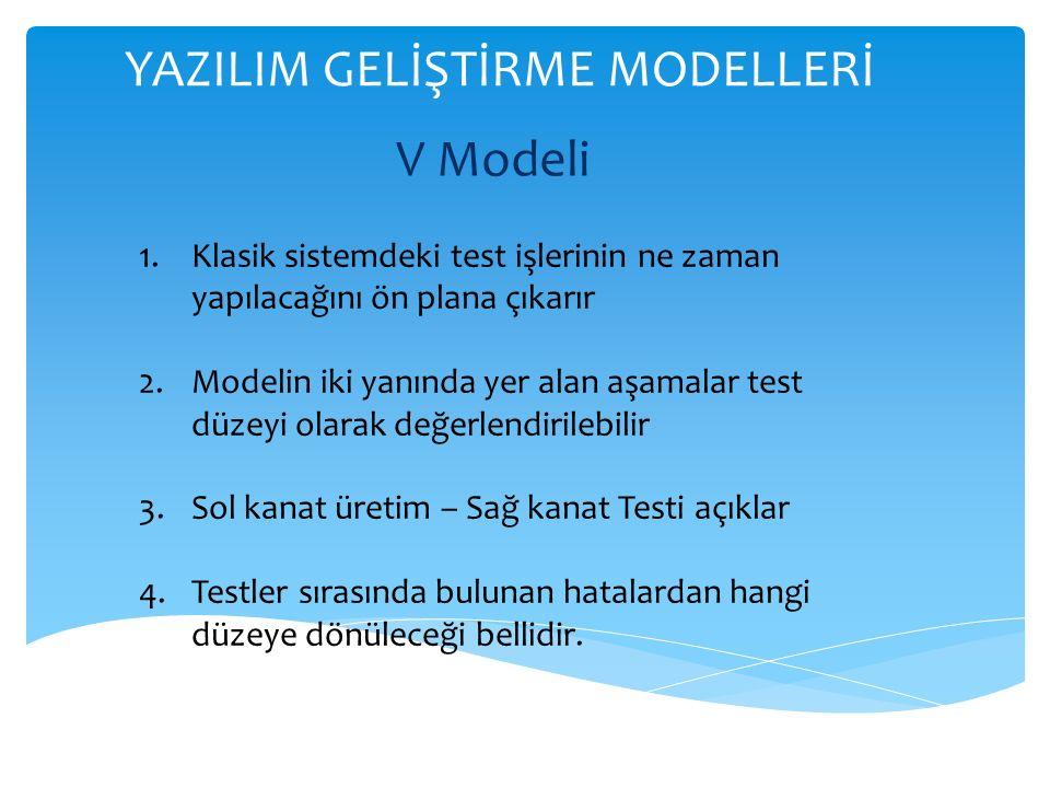 YAZILIM GELİŞTİRME MODELLERİ V Modeli 1.Klasik sistemdeki test işlerinin ne zaman yapılacağını ön plana çıkarır 2.Modelin iki yanında yer alan aşamalar test düzeyi olarak değerlendirilebilir 3.Sol kanat üretim – Sağ kanat Testi açıklar 4.Testler sırasında bulunan hatalardan hangi düzeye dönüleceği bellidir.