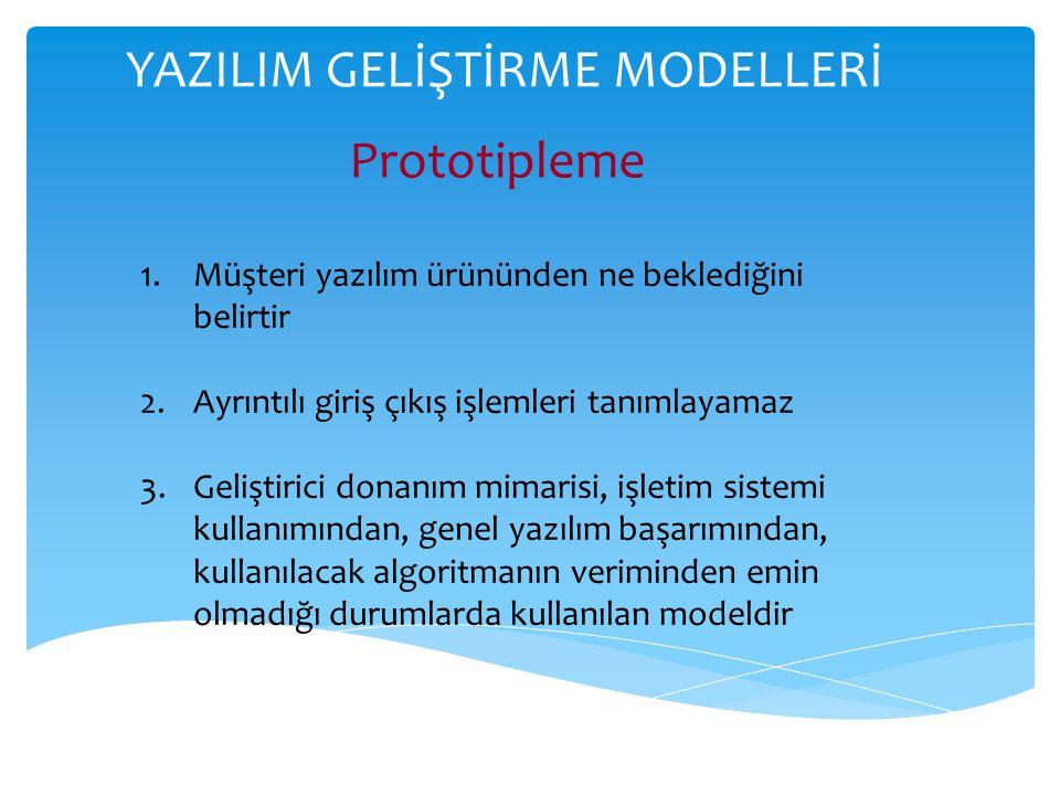 YAZILIM GELİŞTİRME MODELLERİ Prototipleme 1.Müşteri yazılım ürününden ne beklediğini belirtir 2.Ayrıntılı giriş çıkış işlemleri tanımlayamaz 3.Geliştirici donanım mimarisi, işletim sistemi kullanımından, genel yazılım başarımından, kullanılacak algoritmanın veriminden emin olmadığı durumlarda kullanılan modeldir
