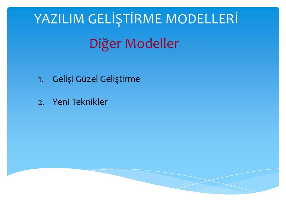 YAZILIM GELİŞTİRME MODELLERİ Diğer Modeller 1.Gelişi Güzel Geliştirme 2.Yeni Teknikler