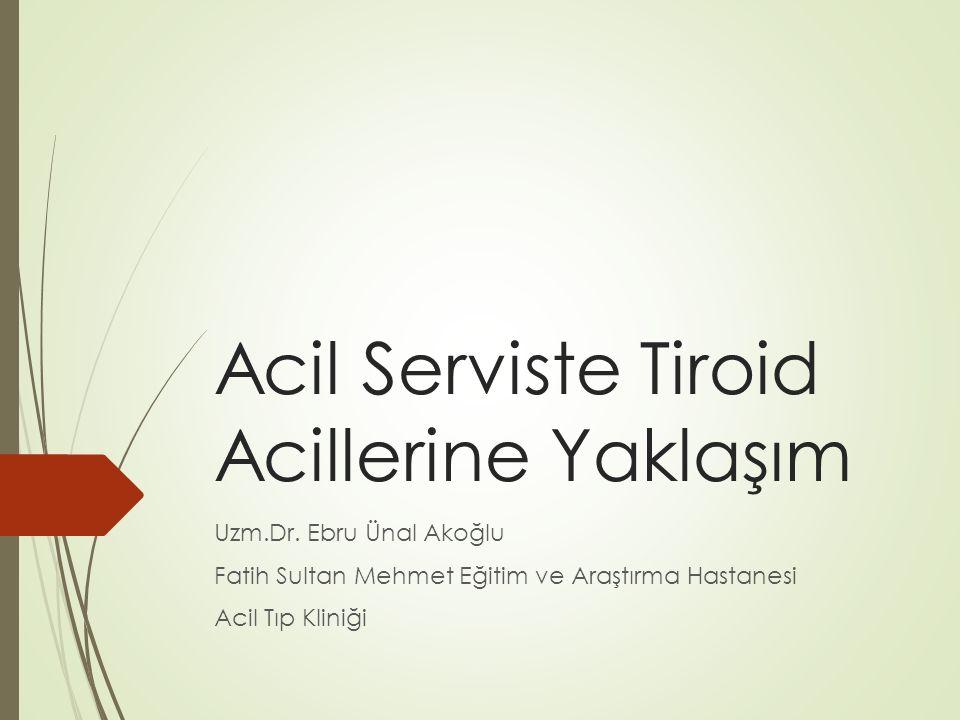 Acil Serviste Tiroid Acillerine Yaklaşım Uzm.Dr. Ebru Ünal Akoğlu Fatih Sultan Mehmet Eğitim ve Araştırma Hastanesi Acil Tıp Kliniği