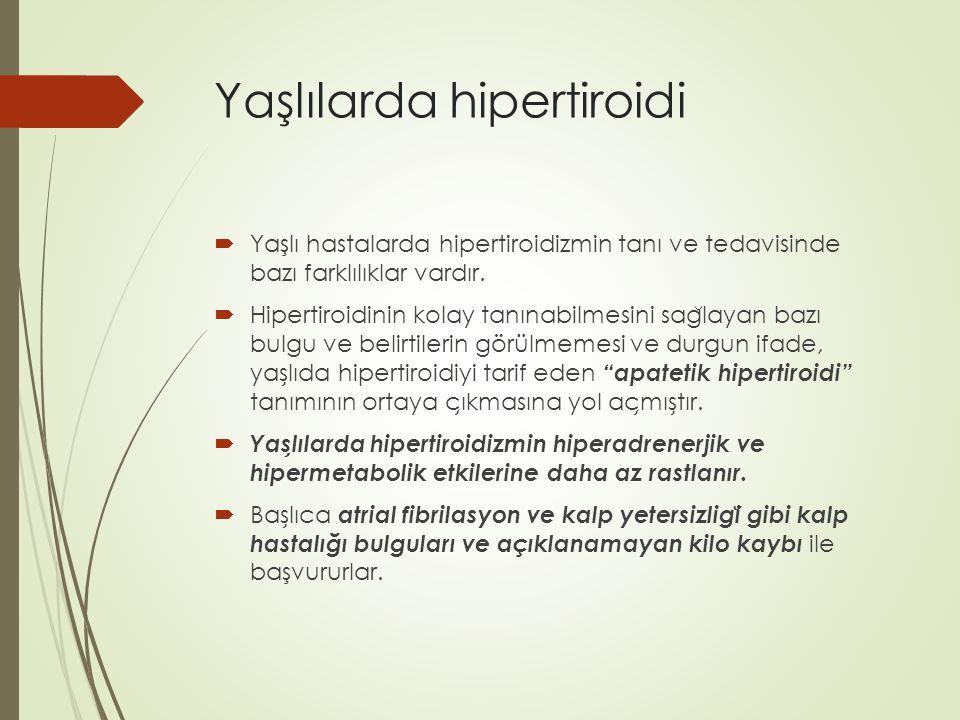 Yaşlılarda hipertiroidi  Yaşlı hastalarda hipertiroidizmin tanı ve tedavisinde bazı farklılıklar vardır.  Hipertiroidinin kolay tanınabilmesini sag