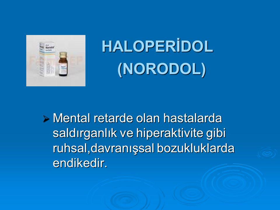 HALOPERİDOL HALOPERİDOL (NORODOL) (NORODOL)  Mental retarde olan hastalarda saldırganlık ve hiperaktivite gibi ruhsal,davranışsal bozukluklarda endik
