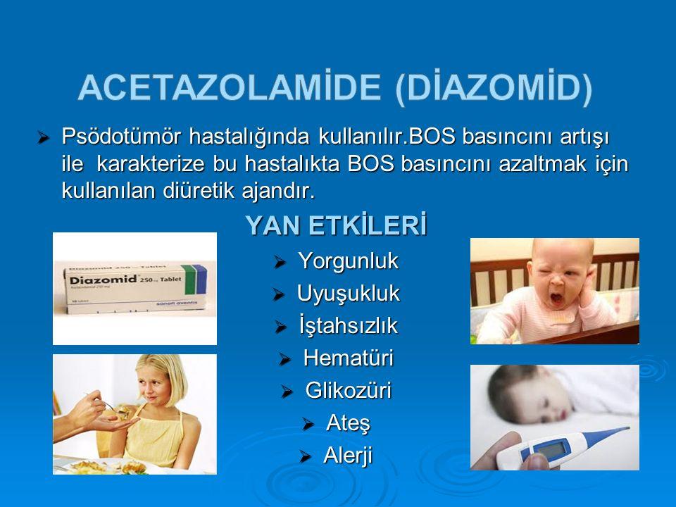  Psödotümör hastalığında kullanılır.BOS basıncını artışı ile karakterize bu hastalıkta BOS basıncını azaltmak için kullanılan diüretik ajandır. YAN E