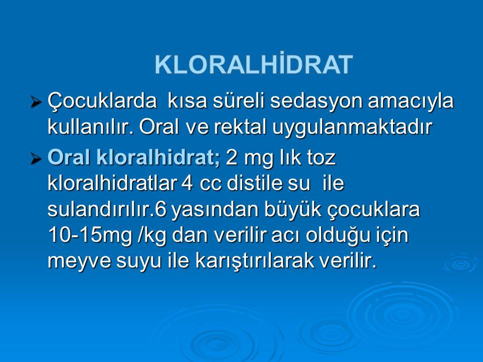  Çocuklarda kısa süreli sedasyon amacıyla kullanılır. Oral ve rektal uygulanmaktadır  Oral kloralhidrat; 2 mg lık toz kloralhidratlar 4 cc distile s