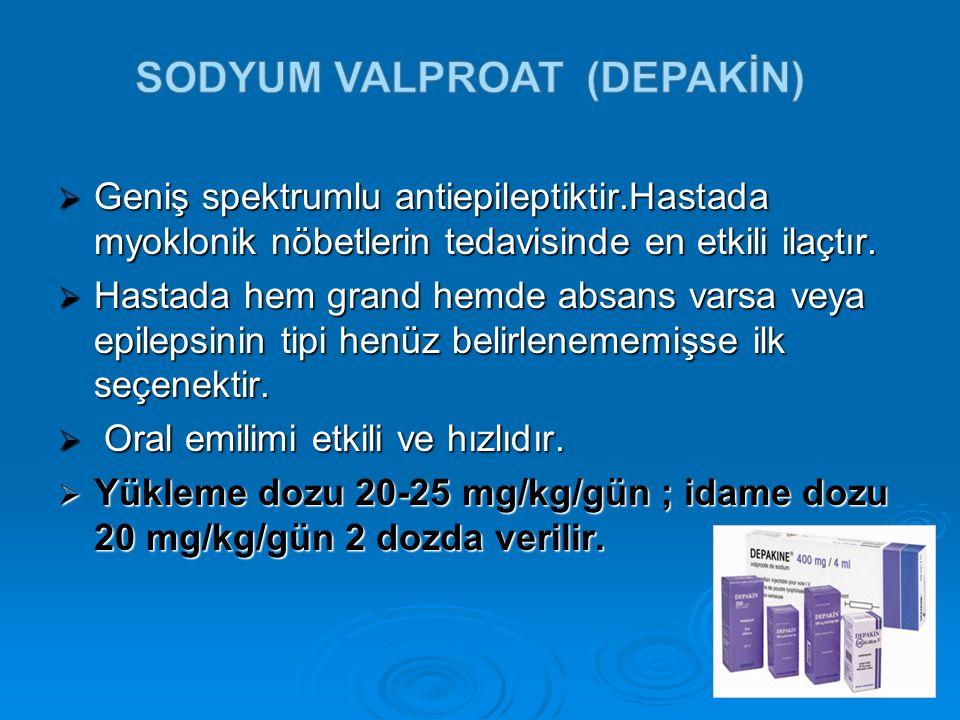  Geniş spektrumlu antiepileptiktir.Hastada myoklonik nöbetlerin tedavisinde en etkili ilaçtır.  Hastada hem grand hemde absans varsa veya epilepsini