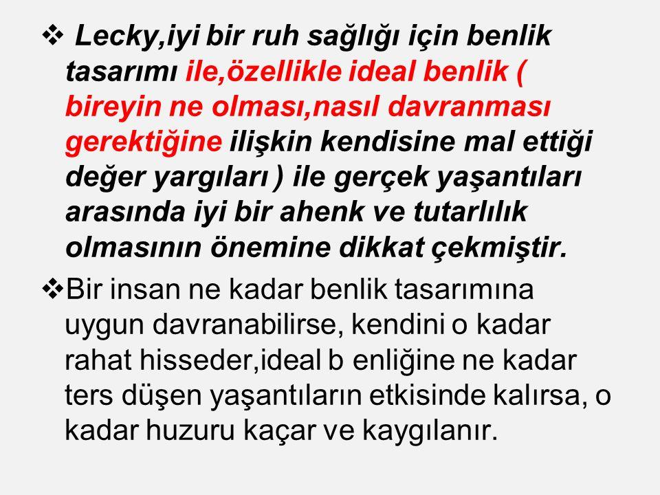  Lecky,iyi bir ruh sağlığı için benlik tasarımı ile,özellikle ideal benlik ( bireyin ne olması,nasıl davranması gerektiğine ilişkin kendisine mal ett