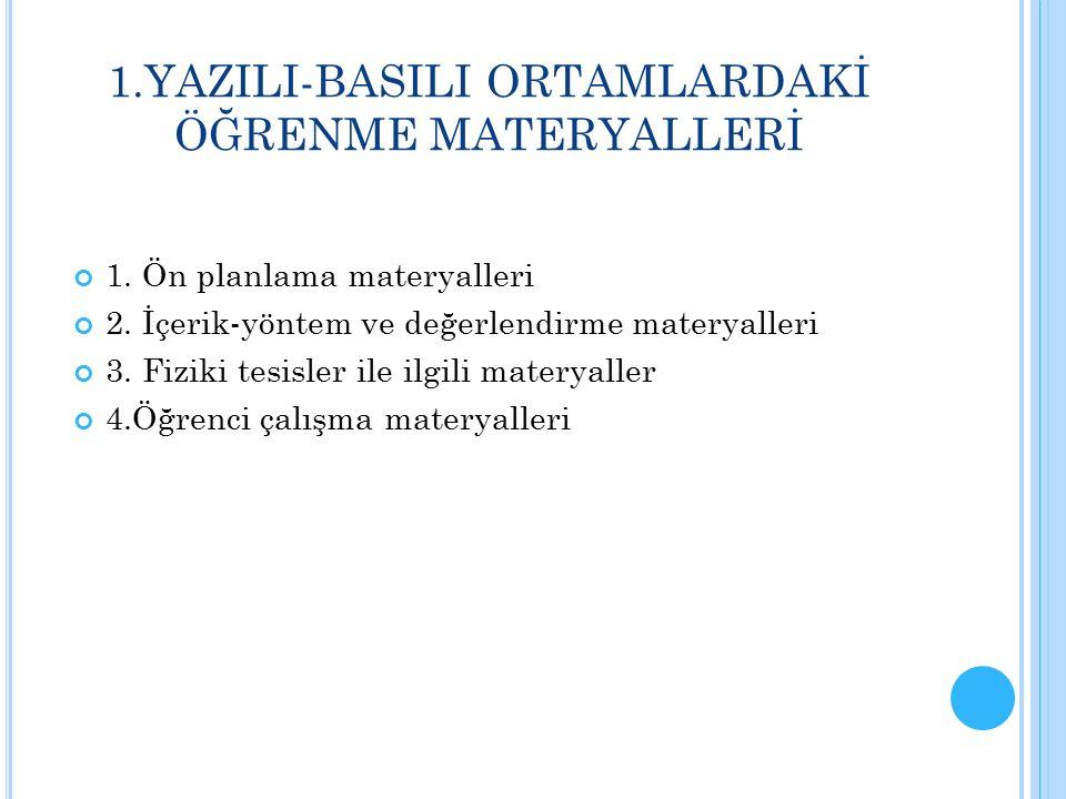 1.YAZILI-BASILI ORTAMLARDAKİ ÖĞRENME MATERYALLERİ 1. Ön planlama materyalleri 2. İçerik-yöntem ve değerlendirme materyalleri 3. Fiziki tesisler ile il