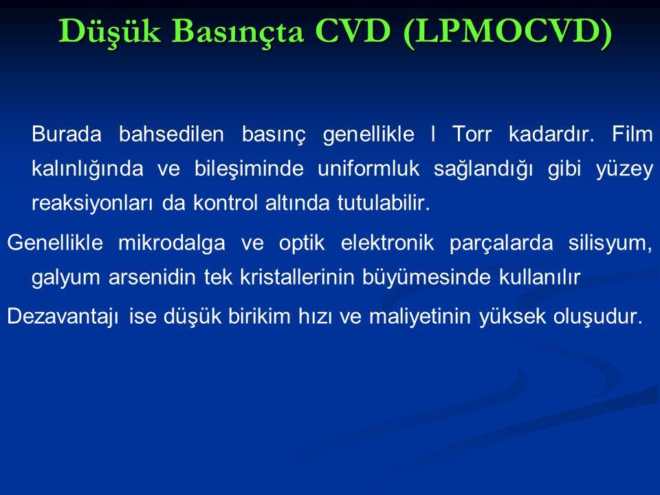 Düşük Basınçta CVD (LPMOCVD) Burada bahsedilen basınç genellikle l Torr kadardır. Film kalınlığında ve bileşiminde uniformluk sağlandığı gibi yüzey re