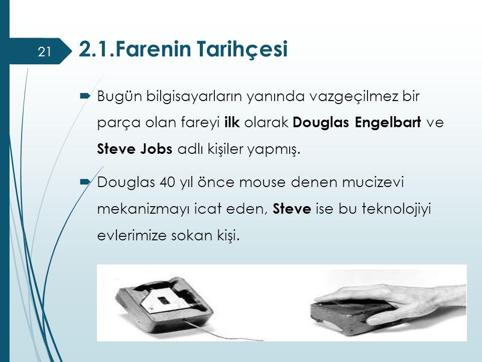 2.1.Farenin Tarihçesi  Bugün bilgisayarların yanında vazgeçilmez bir parça olan fareyi ilk olarak Douglas Engelbart ve Steve Jobs adlı kişiler yapmış
