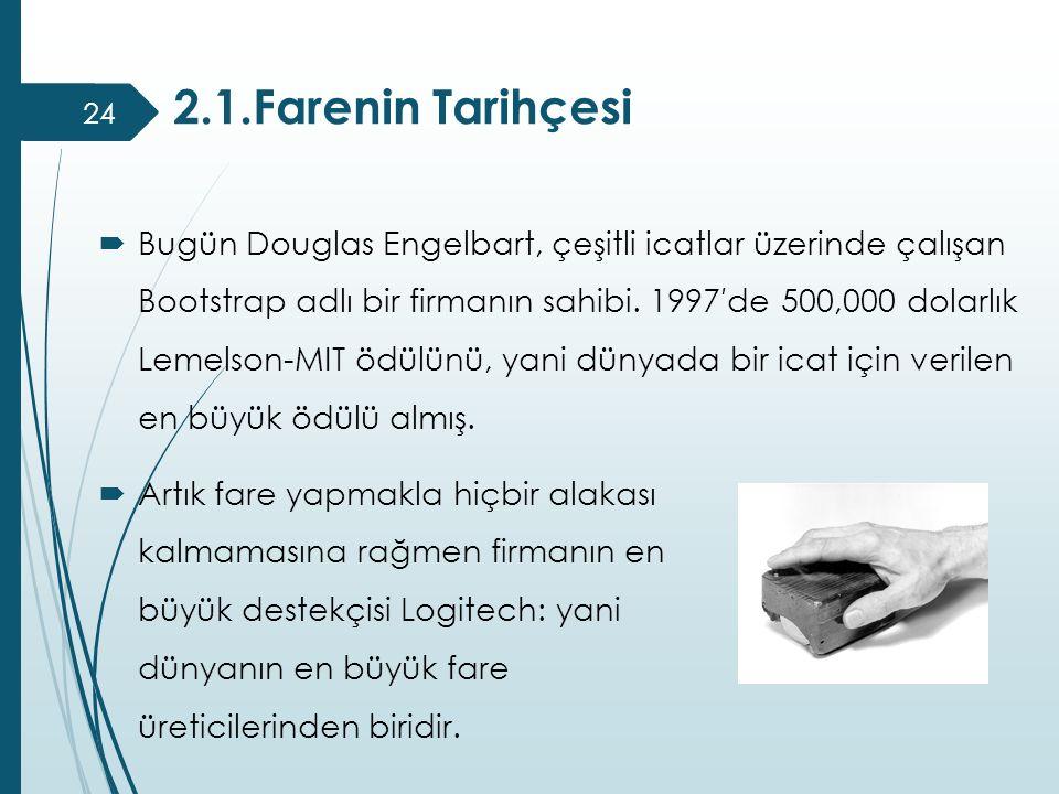 2.1.Farenin Tarihçesi 24  Bugün Douglas Engelbart, çeşitli icatlar üzerinde çalışan Bootstrap adlı bir firmanın sahibi. 1997′de 500,000 dolarlık Leme