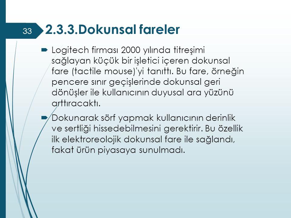 2.3.3.Dokunsal fareler  Logitech firması 2000 yılında titreşimi sağlayan küçük bir işletici içeren dokunsal fare (tactile mouse)'yi tanıttı. Bu fare,