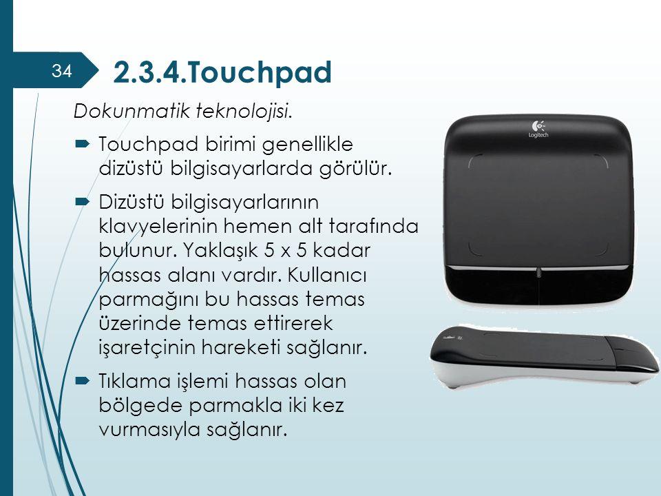 2.3.4.Touchpad Dokunmatik teknolojisi.  Touchpad birimi genellikle dizüstü bilgisayarlarda görülür.  Dizüstü bilgisayarlarının klavyelerinin hemen a