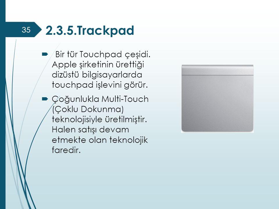 2.3.5.Trackpad  Bir tür Touchpad çeşidi. Apple şirketinin ürettiği dizüstü bilgisayarlarda touchpad işlevini görür.  Çoğunlukla Multi-Touch (Çoklu D