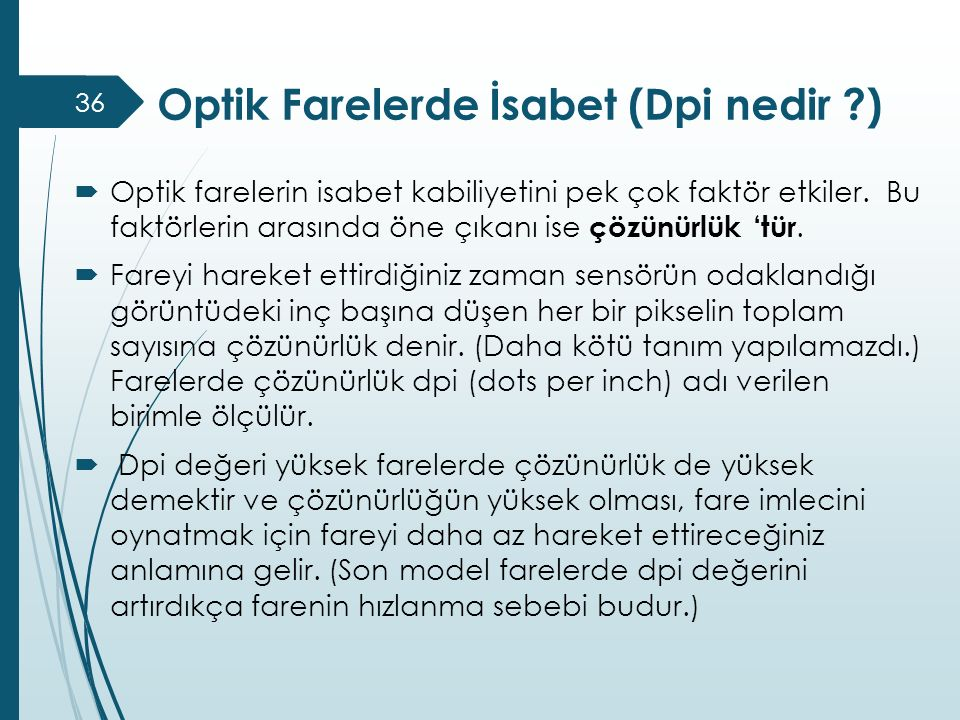 Optik Farelerde İsabet (Dpi nedir ?)  Optik farelerin isabet kabiliyetini pek çok faktör etkiler. Bu faktörlerin arasında öne çıkanı ise çözünürlük '