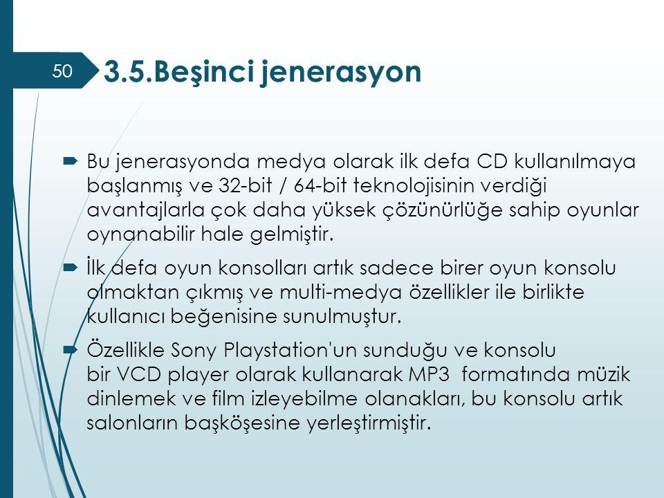 3.5.Beşinci jenerasyon 50  Bu jenerasyonda medya olarak ilk defa CD kullanılmaya başlanmış ve 32-bit / 64-bit teknolojisinin verdiği avantajlarla çok