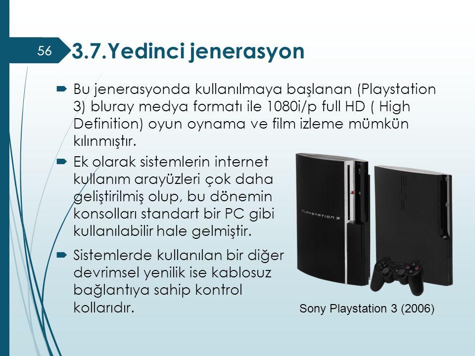 3.7.Yedinci jenerasyon 56  Bu jenerasyonda kullanılmaya başlanan (Playstation 3) bluray medya formatı ile 1080i/p full HD ( High Definition) oyun oyn
