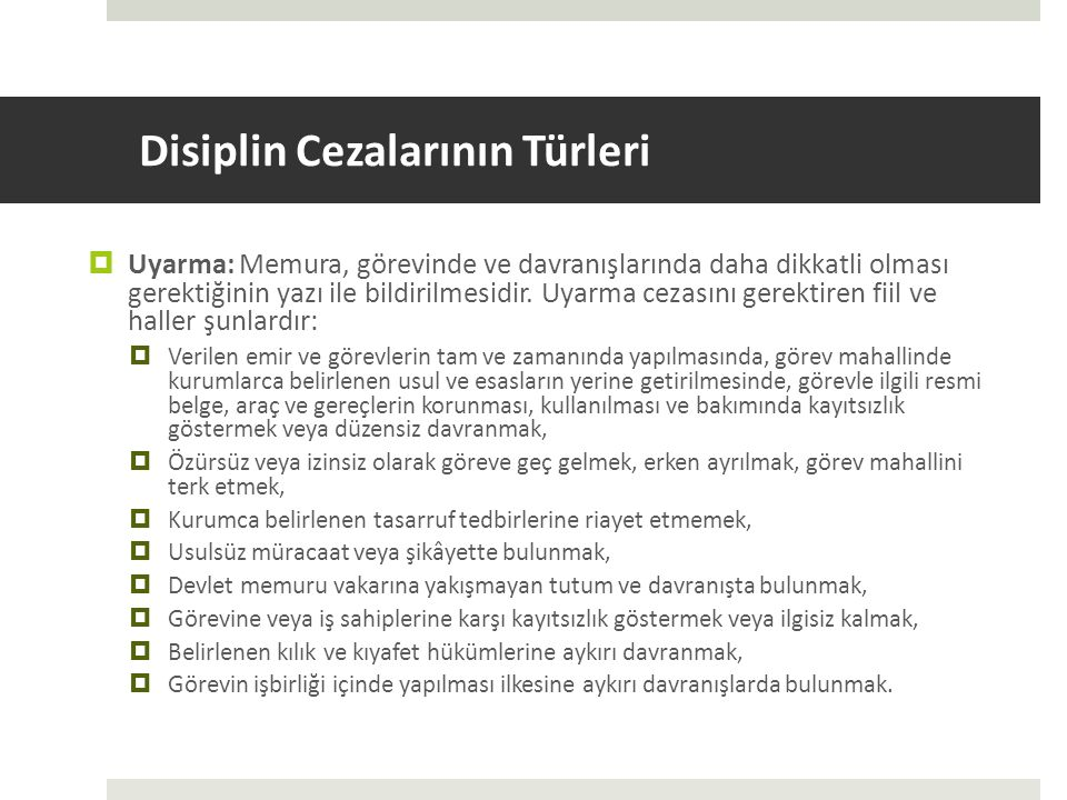 Disiplin Cezalarının Türleri  Uyarma: Memura, görevinde ve davranışlarında daha dikkatli olması gerektiğinin yazı ile bildirilmesidir. Uyarma cezasın