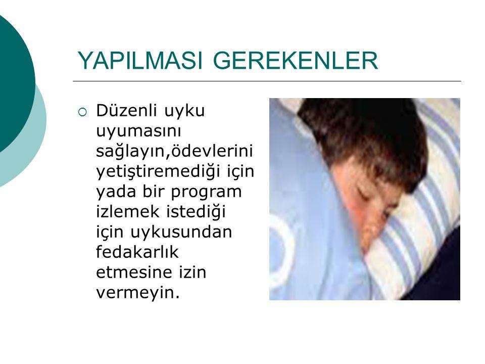 YAPILMASI GEREKENLER  Düzenli uyku uyumasını sağlayın,ödevlerini yetiştiremediği için yada bir program izlemek istediği için uykusundan fedakarlık et