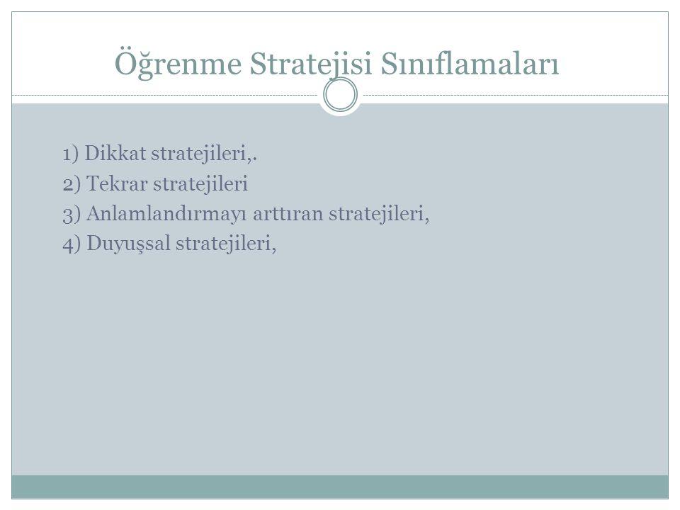 Öğrenme Stratejisi Sınıflamaları 1) Dikkat stratejileri,. 2) Tekrar stratejileri 3) Anlamlandırmayı arttıran stratejileri, 4) Duyuşsal stratejileri,