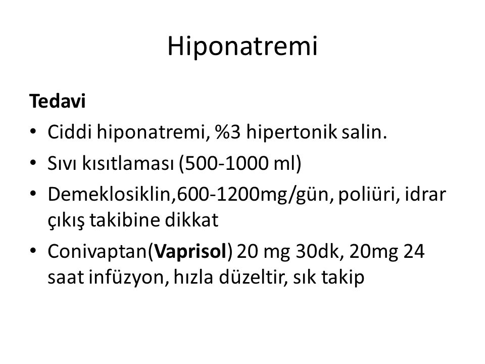 Tedavi Ciddi hiponatremi, %3 hipertonik salin. Sıvı kısıtlaması (500-1000 ml) Demeklosiklin,600-1200mg/gün, poliüri, idrar çıkış takibine dikkat Coniv