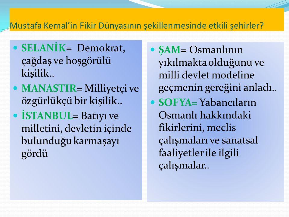 Mustafa Kemal'in Fikir Dünyasının şekillenmesinde etkili şehirler? SELANİK= Demokrat, çağdaş ve hoşgörülü kişilik.. MANASTIR= Milliyetçi ve özgürlükçü