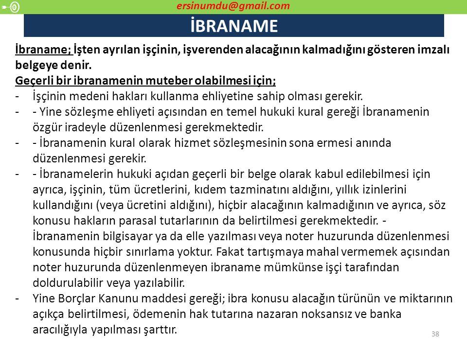 İBRANAME 38 İbraname; İşten ayrılan işçinin, işverenden alacağının kalmadığını gösteren imzalı belgeye denir. Geçerli bir ibranamenin muteber olabilme