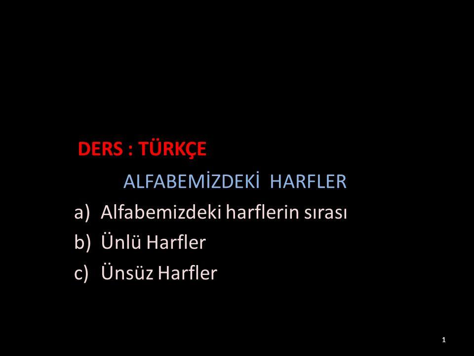 ALFABEMİZDEKİ HARFLER a)Alfabemizdeki harflerin sırası b)Ünlü Harfler c)Ünsüz Harfler DERS : TÜRKÇE 1