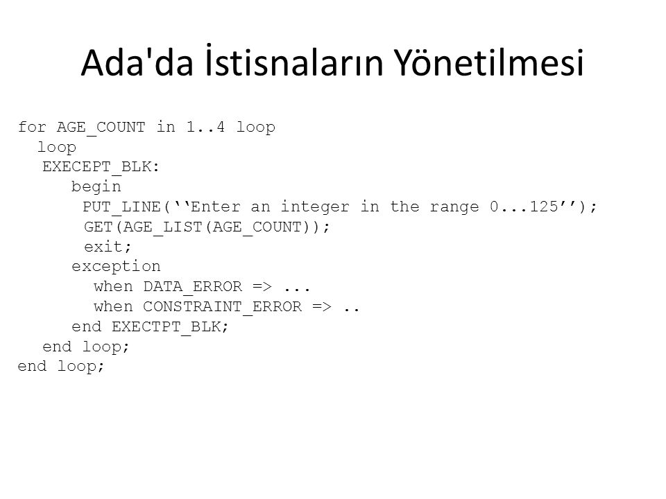 Ada da İstisnaların Yönetilmesi for AGE_COUNT in 1..4 loop loop EXECEPT_BLK: begin PUT_LINE(''Enter an integer in the range 0...125''); GET(AGE_LIST(AGE_COUNT)); exit; exception when DATA_ERROR =>...