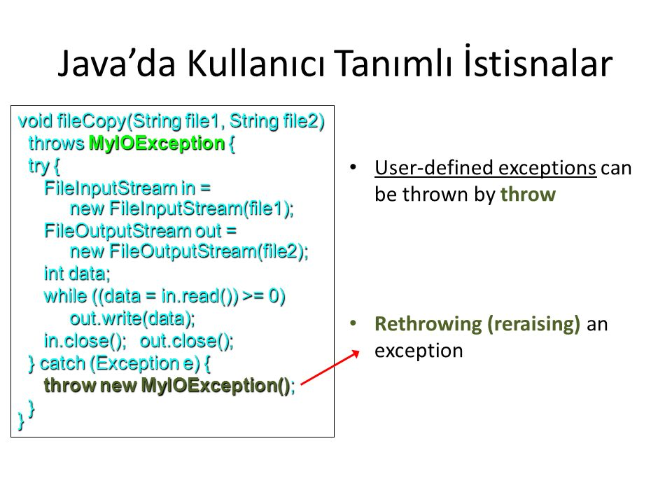 Java'da Kullanıcı Tanımlı İstisnalar User-defined exceptions can be thrown by throw Rethrowing (reraising) an exception void fileCopy(String file1, String file2) throws MyIOException { throws MyIOException { try { try { FileInputStream in = FileInputStream in = new FileInputStream(file1); new FileInputStream(file1); FileOutputStream out = FileOutputStream out = new FileOutputStream(file2); new FileOutputStream(file2); int data; int data; while ((data = in.read()) >= 0) while ((data = in.read()) >= 0) out.write(data); out.write(data); in.close(); out.close(); in.close(); out.close(); } catch (Exception e) { } catch (Exception e) { throw new MyIOException(); throw new MyIOException(); }}