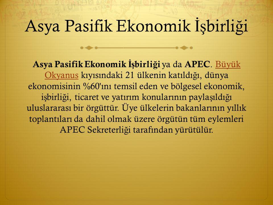 Asya Pasifik Ekonomik İş birli ğ i Asya Pasifik Ekonomik İş birli ğ i ya da APEC. Büyük Okyanus kıyısındaki 21 ülkenin katıldı ğ ı, dünya ekonomisinin
