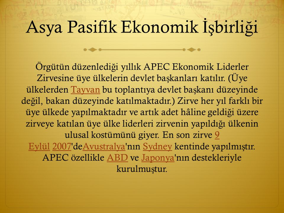 Asya Pasifik Ekonomik İş birli ğ i Örgütün düzenledi ğ i yıllık APEC Ekonomik Liderler Zirvesine üye ülkelerin devlet ba ş kanları katılır. (Üye ülkel