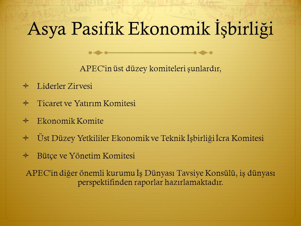 Asya Pasifik Ekonomik İş birli ğ i APEC'in üst düzey komiteleri ş unlardır,  Liderler Zirvesi  Ticaret ve Yatırım Komitesi  Ekonomik Komite  Üst D