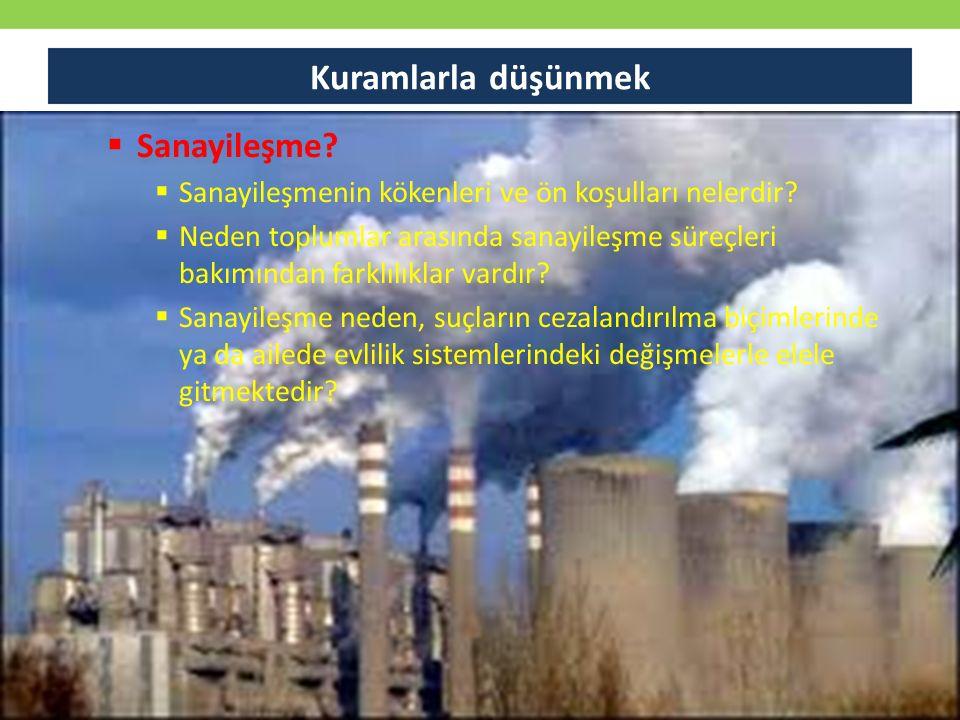  Sanayileşme?  Sanayileşmenin kökenleri ve ön koşulları nelerdir?  Neden toplumlar arasında sanayileşme süreçleri bakımından farklılıklar vardır? 
