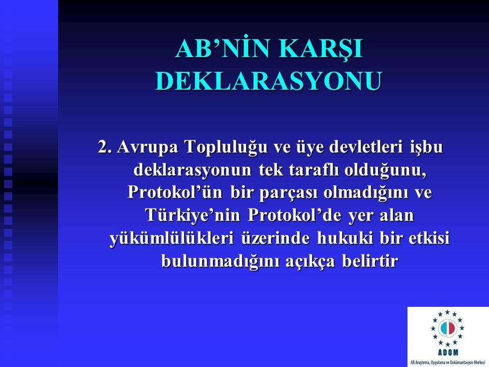 AB'NİN KARŞI DEKLARASYONU 2. Avrupa Topluluğu ve üye devletleri işbu deklarasyonun tek taraflı olduğunu, Protokol'ün bir parçası olmadığını ve Türkiye