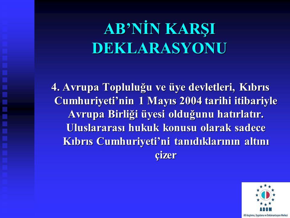AB'NİN KARŞI DEKLARASYONU 4. Avrupa Topluluğu ve üye devletleri, Kıbrıs Cumhuriyeti'nin 1 Mayıs 2004 tarihi itibariyle Avrupa Birliği üyesi olduğunu h