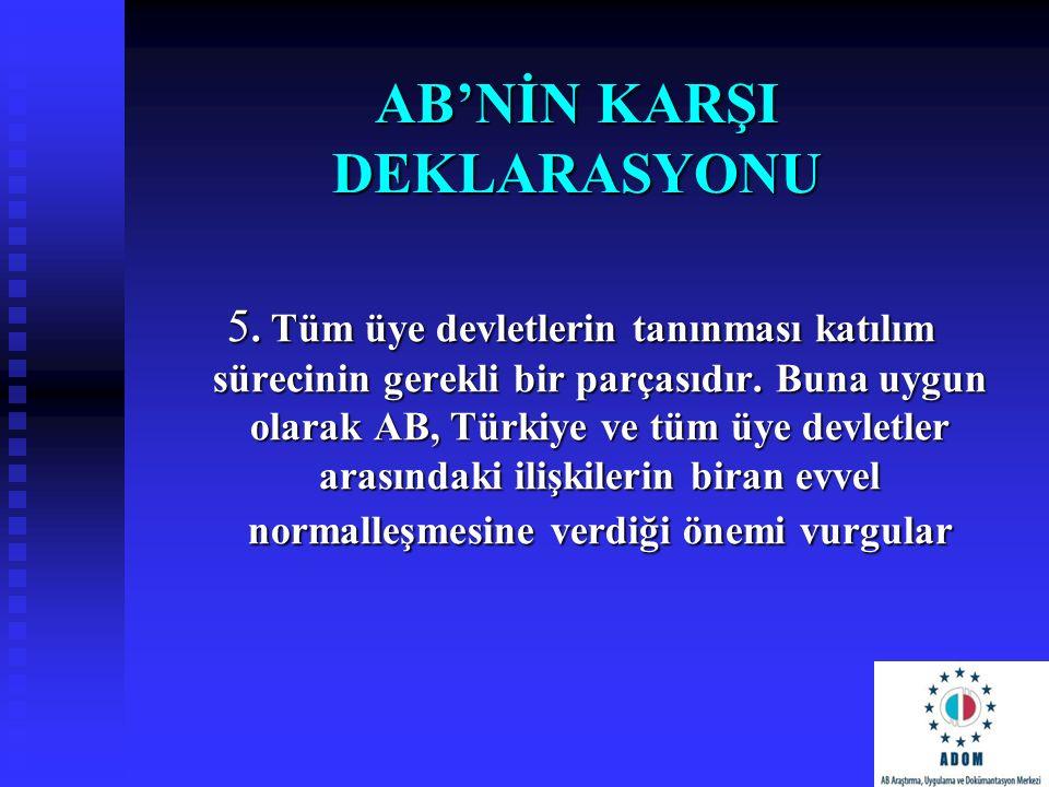 AB'NİN KARŞI DEKLARASYONU 5. Tüm üye devletlerin tanınması katılım sürecinin gerekli bir parçasıdır. Buna uygun olarak AB, Türkiye ve tüm üye devletle