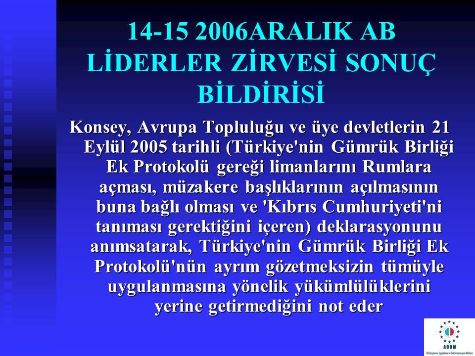 14-15 2006ARALIK AB LİDERLER ZİRVESİ SONUÇ BİLDİRİSİ Konsey, Avrupa Topluluğu ve üye devletlerin 21 Eylül 2005 tarihli (Türkiye'nin Gümrük Birliği Ek