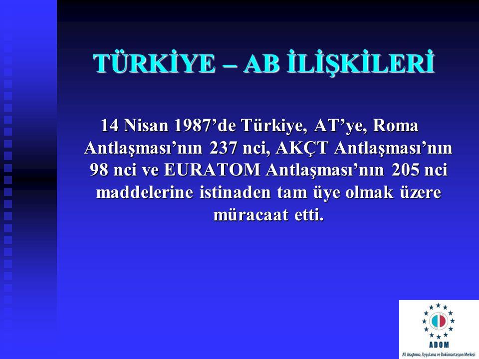 TÜRKİYE – AB İLİŞKİLERİ 14 Nisan 1987'de Türkiye, AT'ye, Roma Antlaşması'nın 237 nci, AKÇT Antlaşması'nın 98 nci ve EURATOM Antlaşması'nın 205 nci mad