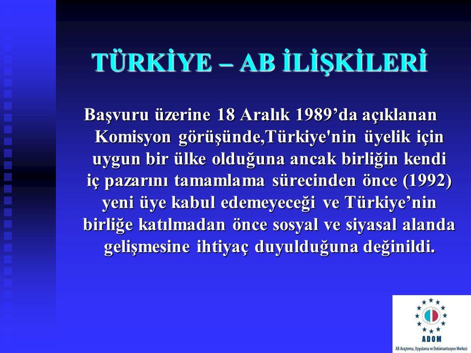 TÜRKİYE – AB İLİŞKİLERİ Başvuru üzerine 18 Aralık 1989'da açıklanan Komisyon görüşünde,Türkiye'nin üyelik için uygun bir ülke olduğuna ancak birliğin