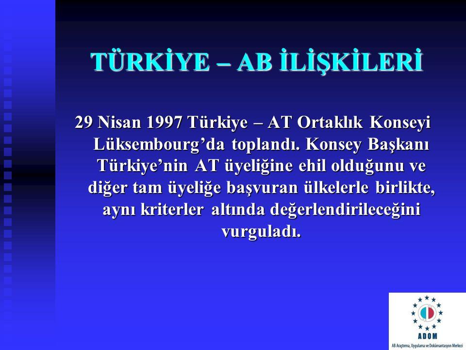 TÜRKİYE – AB İLİŞKİLERİ 29 Nisan 1997 Türkiye – AT Ortaklık Konseyi Lüksembourg'da toplandı. Konsey Başkanı Türkiye'nin AT üyeliğine ehil olduğunu ve