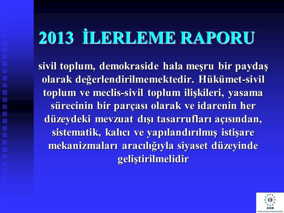 2013 İLERLEME RAPORU sivil toplum, demokraside hala meşru bir paydaş olarak değerlendirilmemektedir. Hükümet-sivil toplum ve meclis-sivil toplum ilişk