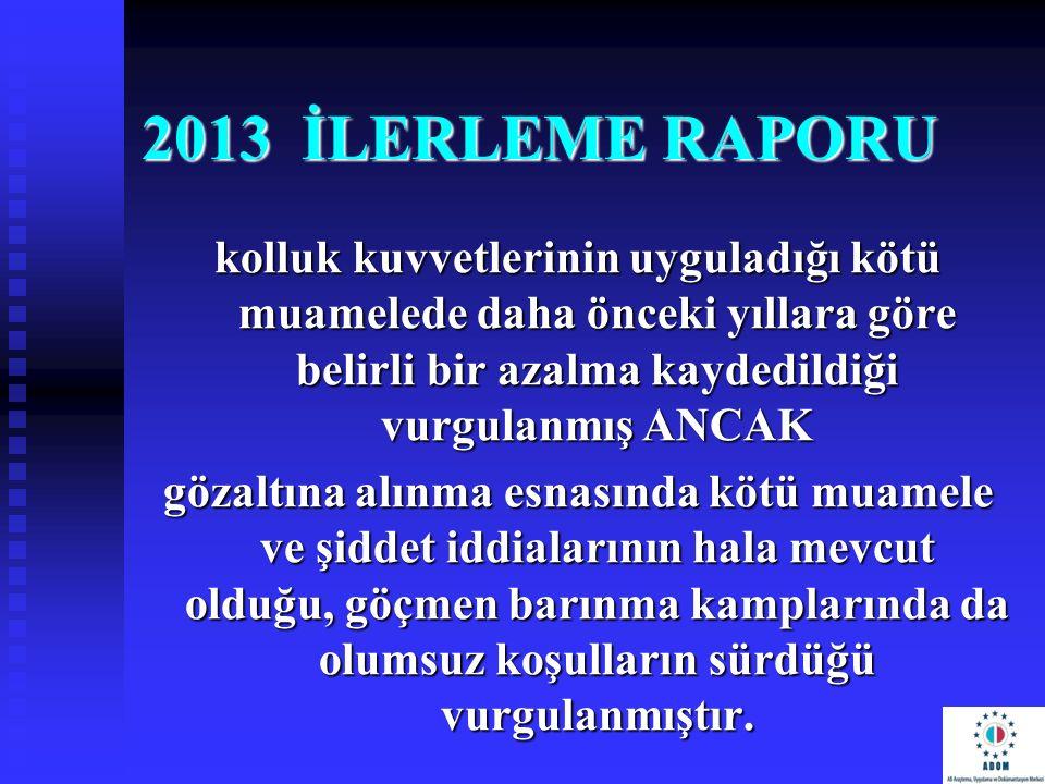 2013 İLERLEME RAPORU kolluk kuvvetlerinin uyguladığı kötü muamelede daha önceki yıllara göre belirli bir azalma kaydedildiği vurgulanmış ANCAK gözaltı