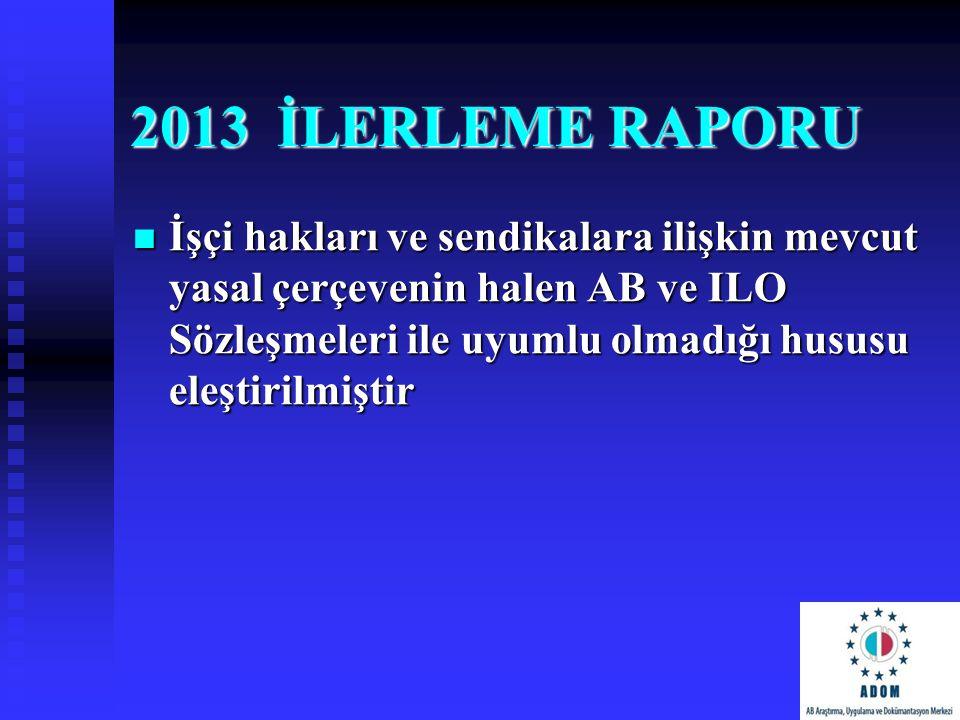 2013 İLERLEME RAPORU İşçi hakları ve sendikalara ilişkin mevcut yasal çerçevenin halen AB ve ILO Sözleşmeleri ile uyumlu olmadığı hususu eleştirilmişt