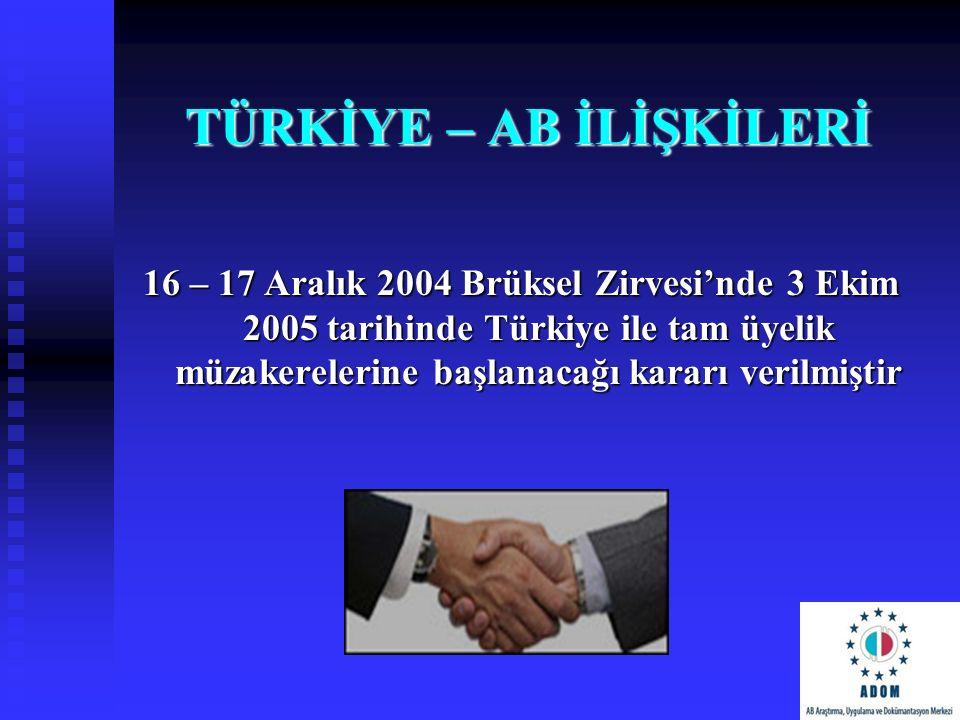 TÜRKİYE – AB İLİŞKİLERİ 16 – 17 Aralık 2004 Brüksel Zirvesi'nde 3 Ekim 2005 tarihinde Türkiye ile tam üyelik müzakerelerine başlanacağı kararı verilmi